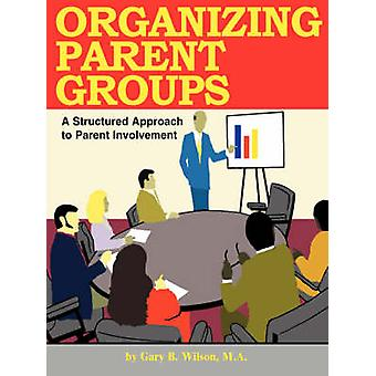 Organizing Parent Groups A Structured Approach to Parent Involvement by Wilson & Gary B.