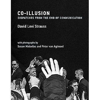 Co-Illusion - Dispatches from the End of Communication by David Levi S