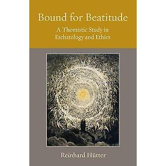 Bound for Beatitude - A Thomistic Study in Eschatology and Ethics by R
