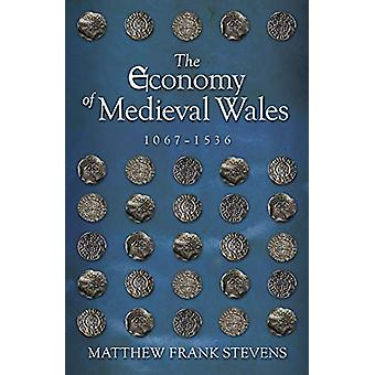 The Economy of Medieval Wales - 1067-1536 by Matthew Stevens - 978178