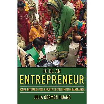 To Be an Entrepreneur  Social Enterprise and Disruptive Development in Bangladesh by Julia Huang