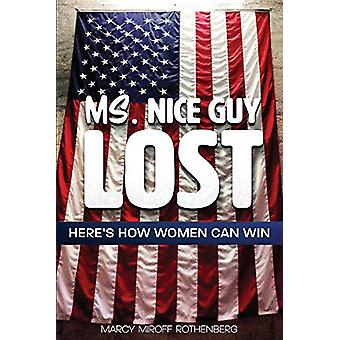 Ms. Nice Guy Lost - Here's How Women Can Win by Marcy Miroff Rothenber