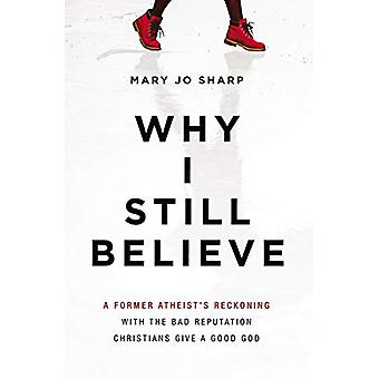 Why I Still Believe - A Former Atheist's Reckoning with the Bad Reputa