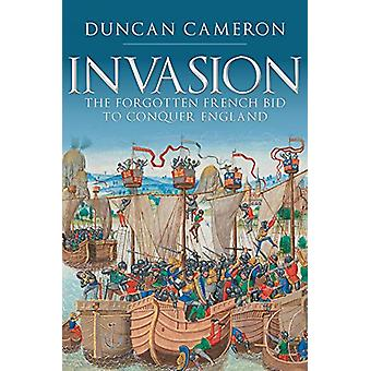Invasion - The Forgotten French Bid to Conquer England by Duncan Camer