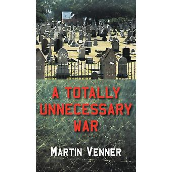 A Totally Unnecessary War by Martin Venner