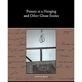 Present at a Hanging and Other Ghost Stories by Ambrose Bierce - 9781
