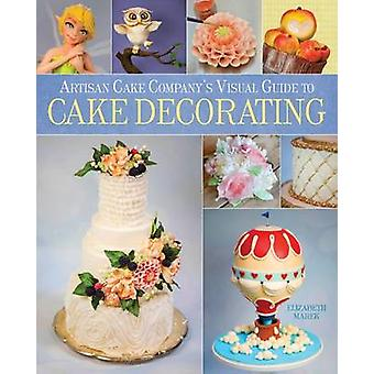The Artisan Cake Company's Visual Guide to Cake Decorating by Elizabe