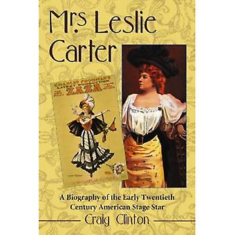 Mrs. Leslie Carter A Biography of the Early Twentieth Century American Stage Star