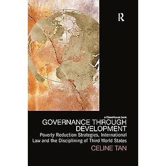 Governance Through Development Poverty Reduction Strategies International Law and the Disciplining of Third World States by Tan & Celine