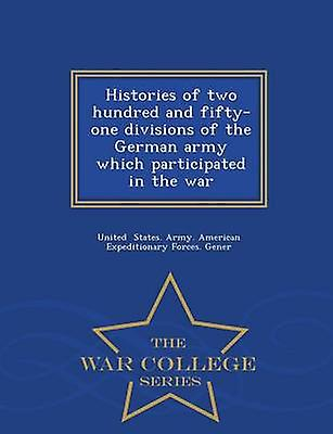 Histories of two hundred and fiftyone divisions of the German army which participated in the war   War College Series by States. Army. American Expeditionary For