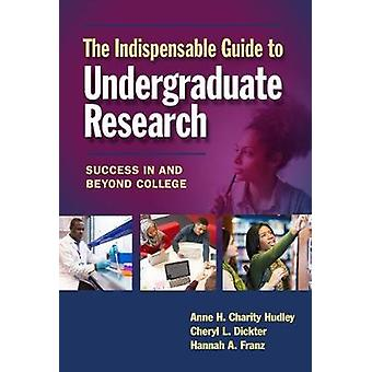 The Indispensable Guide to Undergraduate Research - Success in and Bey