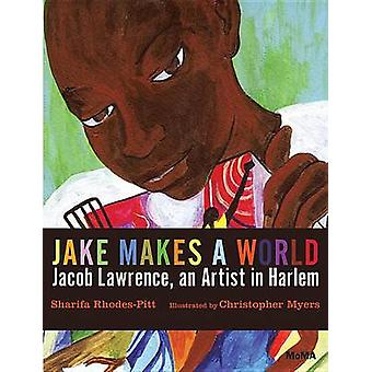 Jake Makes a World - Jacob Lawrence - a Young Artist in Harlem by Shar