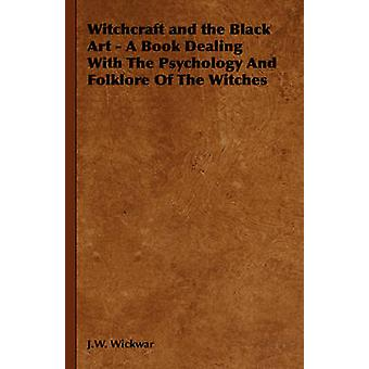 Witchcraft and the Black Art A Book Dealing With The Psychology And Folklore Of The Witches von Wickwar & J.W.