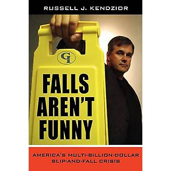 Falls Arent Funny Americas MultiBillion Dollar SlipAndFall Crisis by Kendzior & Russell J.