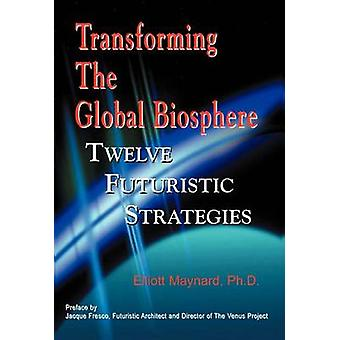 Transforming the Global Biosphere by Maynard & Elliott