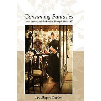 CONSUMING FANTASIES LABOR LEISURE AND THE LONDON SHOPGIRL by SANDERS & LISE SHAPIRO