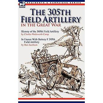 The 305th Field Artillery in the Great War History of the 305th Field Artillery  In France With Battery F 305th Field Artillery by Camp & Charles Wadsworth