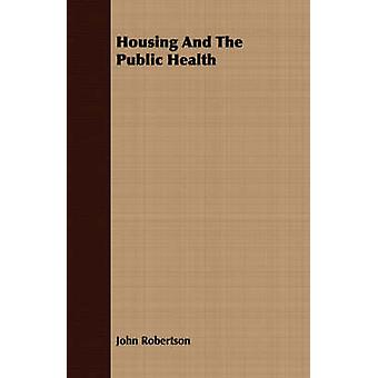 Housing And The Public Health by Robertson & John