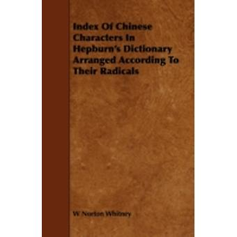 Index of Chinese Characters in Hepburns Dictionary Arranged According to Their Radicals by Whitney & W. Norton