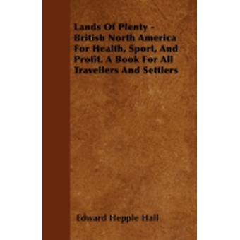 Lands Of Plenty  British North America For Health Sport And Profit. A Book For All Travellers And Settlers by Hall & Edward Hepple