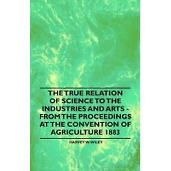 The True Relation of Science to the Industries and Arts  From the Proceedings at the Convention of Agriculture 1883 by Wiley & Harvey W.