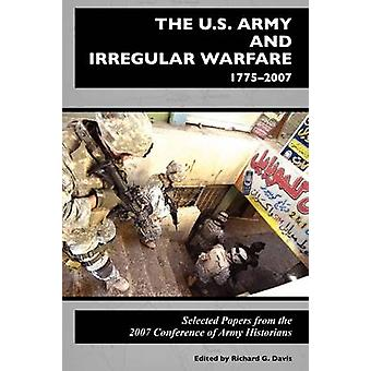 The U.S. Army and Irregular Warfare 17752007 Selected Papers from the 2007 Conference of Army Historians by Center of Military History