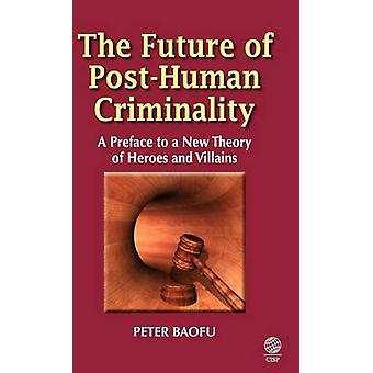 The Future of PostHuman Criminality A Preface to a New Theory of Heroes and Villains by Baofu & Peter & PH.D .