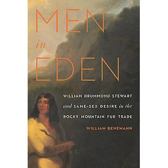 Men in Eden William Drummond Stewart and SameSex Desire in the Rocky Mountain Fur Trade by Benemann & William