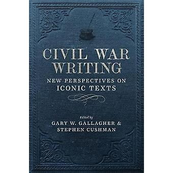 Civil War Writing - New Perspectives on Iconic Texts by Stephen Cushma