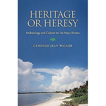 Heritage or Heresy - Archaeology and Culture on the Maya Riviera by Ca