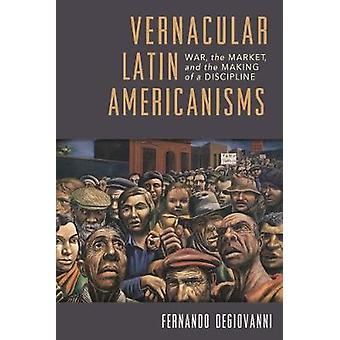 Vernacular Latin Americanisms - War - the Market - and the Making of a