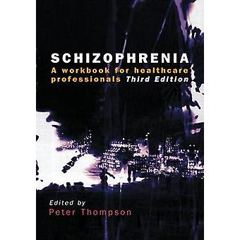 Schizophrenia - A Workbook for Healthcare Professionals by Peter Thomp