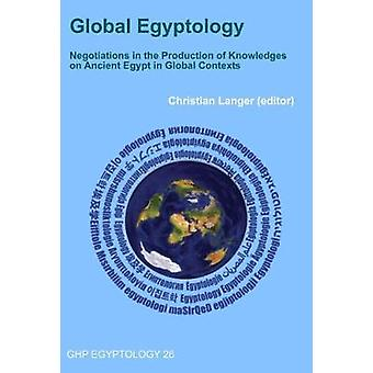 Global Egyptology - Negotiations in the Production of Knowledges on An