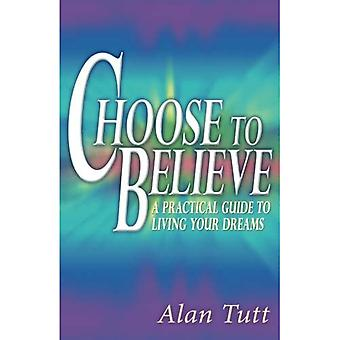 Choose To Believe: A Practical Guide to Living Your Dreams