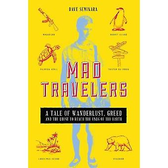 Mad Travelers A Tale of Wanderlust Greed and the Quest to Reach the Ends of the Earth