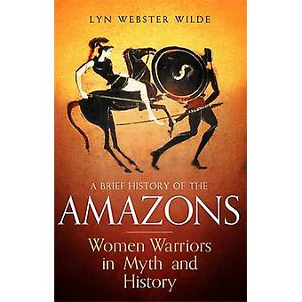 A Brief History of the Amazons - Women Warriors in Myth and History by