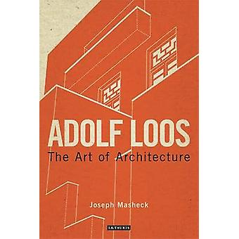 Adolf Loos - The Art of Architecture by Joseph Masheck - 9781780764238