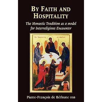 By Faith and Hospitality The Monastic Tradition as a Model for Interreligious Encounter by De Bethune & PierreFrancois