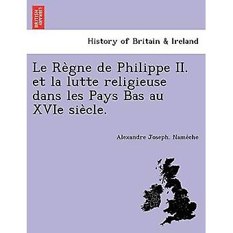 Le Regne de Philippe II. et la lutte religieuse dans les Pays Bas au XVIe siecle. by Nameche & Alexandre Joseph.