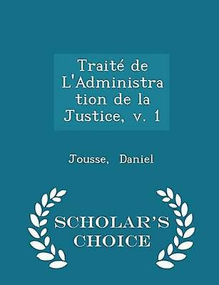 Trait de LAdministration de la Justice v. 1  Scholars Choice Edition by Daniel & Jousse
