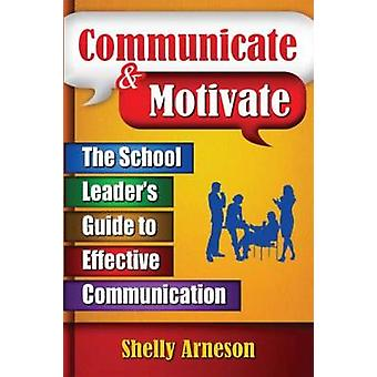 Communicate  Motivate  The School Leaders Guide to Effective Communication by Arneson & Shelly
