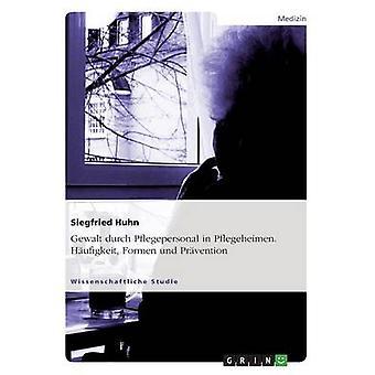 Gewalt durch Pflegepersonal i Pflegeheimen. Hufigkeit Formen und Prvention av Huhn & Siegfried