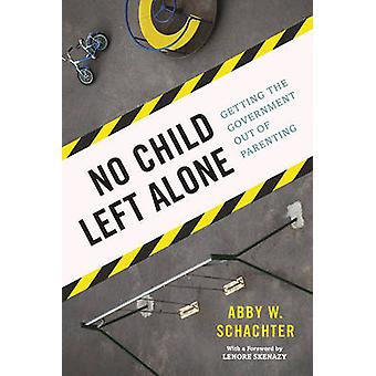 No Child Left Alone - Getting the Government Out of Parenting by Abby