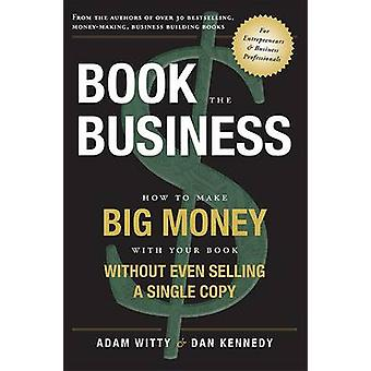 Book the Business - How to Make Big Money with Your Book Without Even