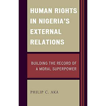 Human Rights in Nigerias External Relations Building the Record of a Moral Superpower by Aka & Philip