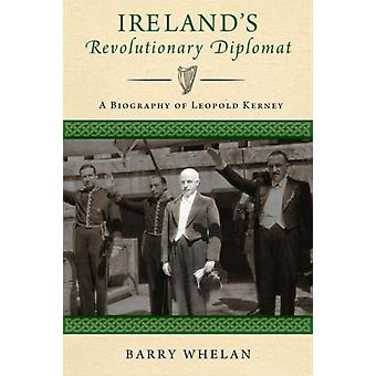 Irelands Revolutionary Diplomat A Biography of Leopold Kerney by Whelan & Barry