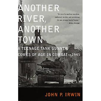 Another River Another Town A Teenage Tank Gunner Comes of Age in Combat1945 by Irwin & John P.