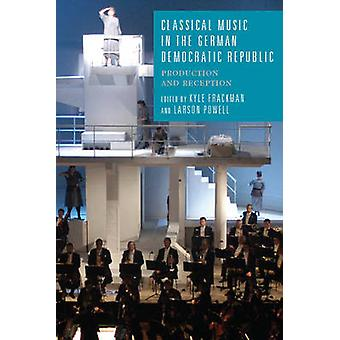 Classical Music in the German Democratic Republic Production and Reception by Frackman & Kyle