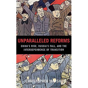 Unparalleled Reforms Chinas Rise Russias Fall and the Interdependence of Transition by Marsh & Christopher