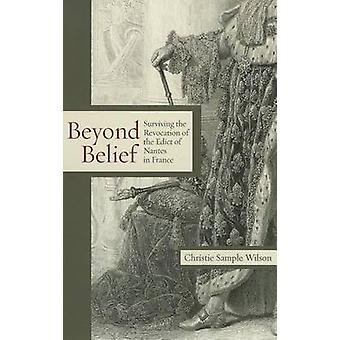 Beyond Belief Surviving the Revocation of the Edict of Nantes in France by Wilson & Christie Sample